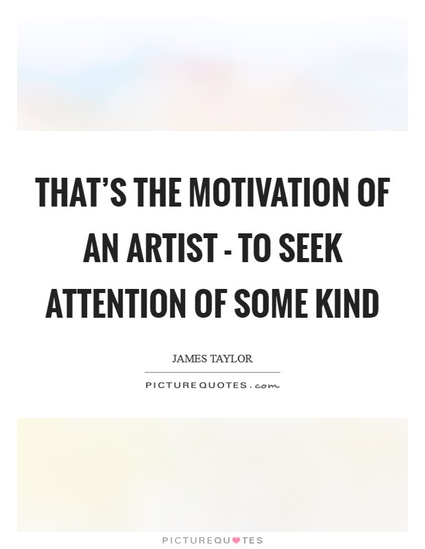 That's the motivation of an artist - to seek attention of some kind Picture Quote #1