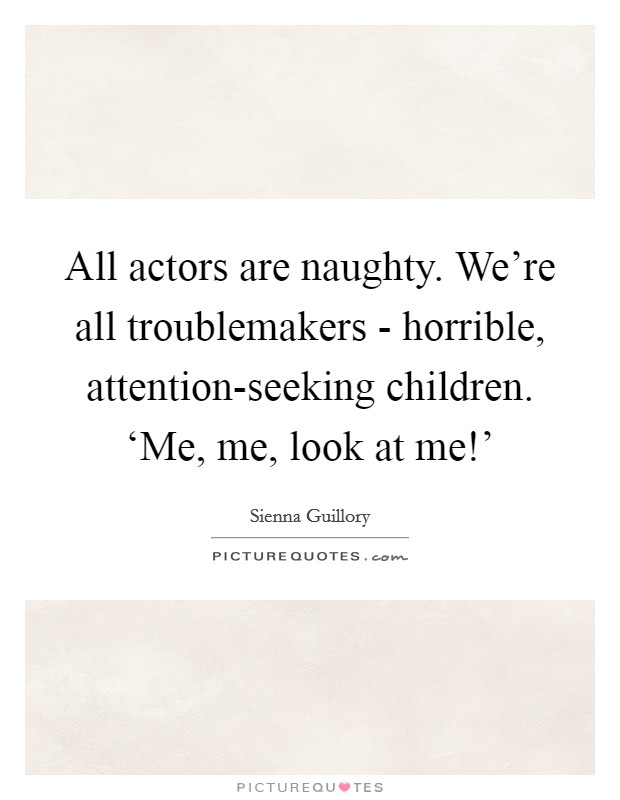 All actors are naughty. We're all troublemakers - horrible, attention-seeking children. 'Me, me, look at me!' Picture Quote #1