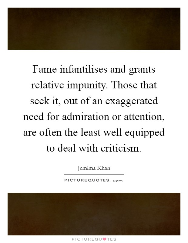 Fame infantilises and grants relative impunity. Those that seek it, out of an exaggerated need for admiration or attention, are often the least well equipped to deal with criticism Picture Quote #1