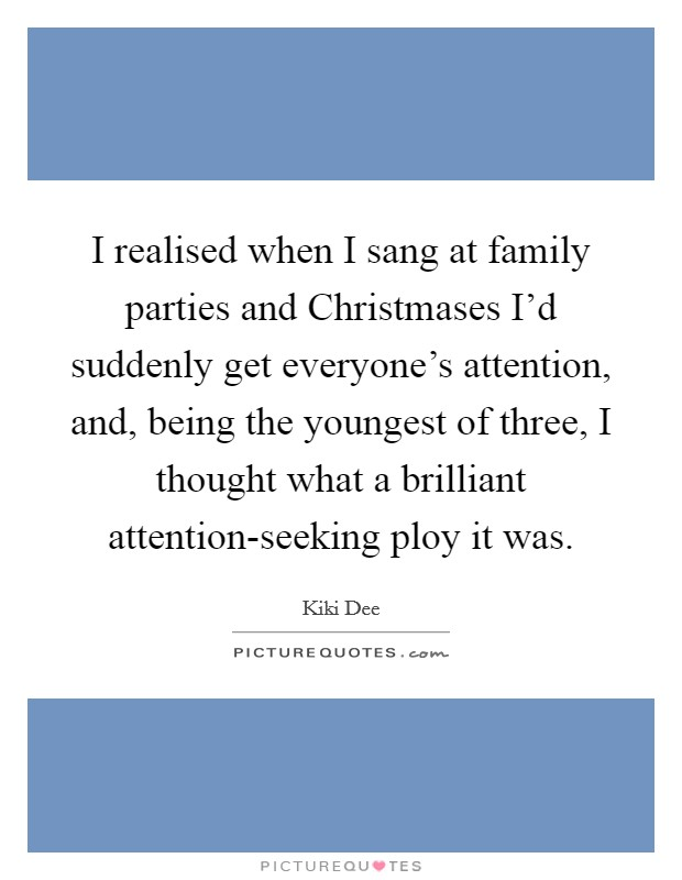I realised when I sang at family parties and Christmases I'd suddenly get everyone's attention, and, being the youngest of three, I thought what a brilliant attention-seeking ploy it was Picture Quote #1