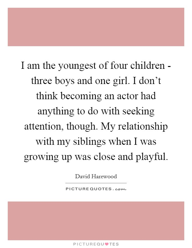 I am the youngest of four children - three boys and one girl. I don't think becoming an actor had anything to do with seeking attention, though. My relationship with my siblings when I was growing up was close and playful Picture Quote #1