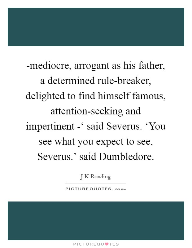 -mediocre, arrogant as his father, a determined rule-breaker, delighted to find himself famous, attention-seeking and impertinent -' said Severus. 'You see what you expect to see, Severus.' said Dumbledore Picture Quote #1