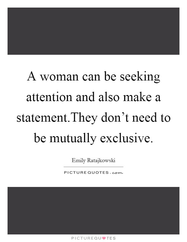 A woman can be seeking attention and also make a statement.They don't need to be mutually exclusive Picture Quote #1