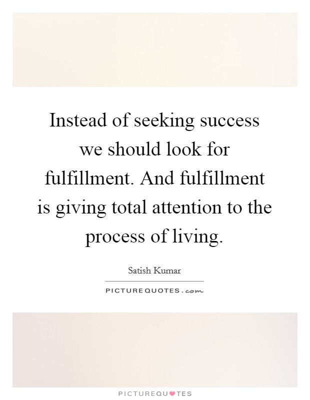 Instead of seeking success we should look for fulfillment. And fulfillment is giving total attention to the process of living Picture Quote #1