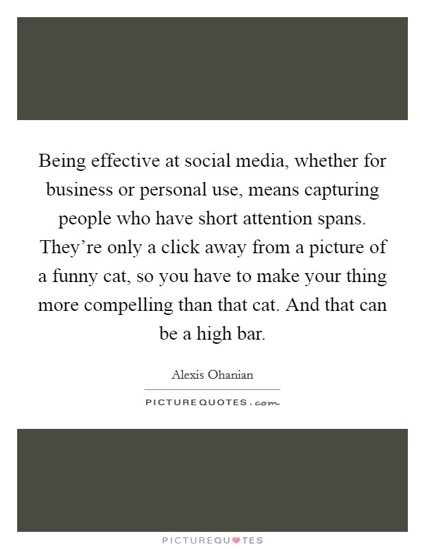 Being effective at social media, whether for business or personal use, means capturing people who have short attention spans. They're only a click away from a picture of a funny cat, so you have to make your thing more compelling than that cat. And that can be a high bar Picture Quote #1