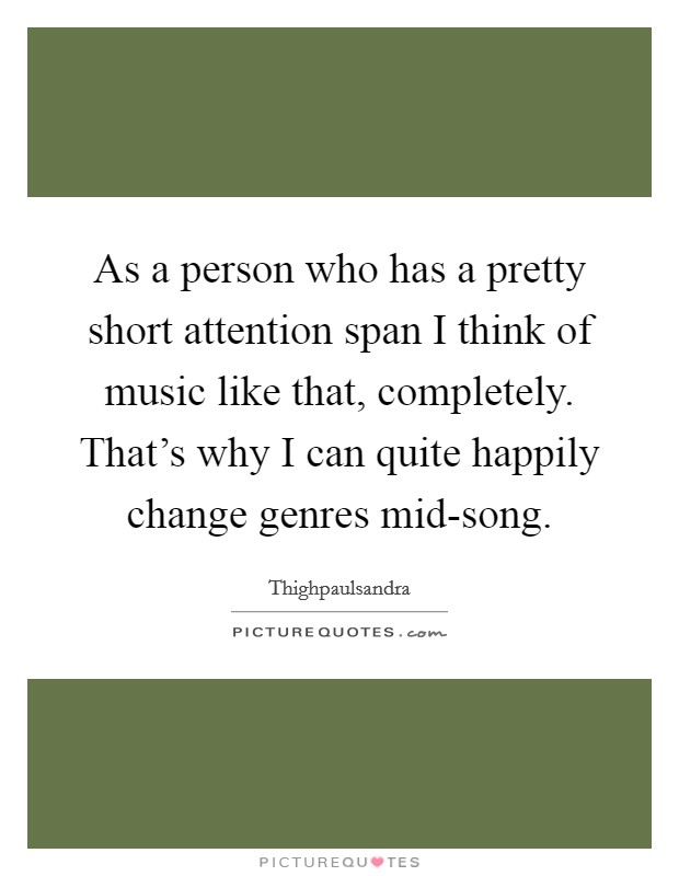 As a person who has a pretty short attention span I think of music like that, completely. That's why I can quite happily change genres mid-song Picture Quote #1