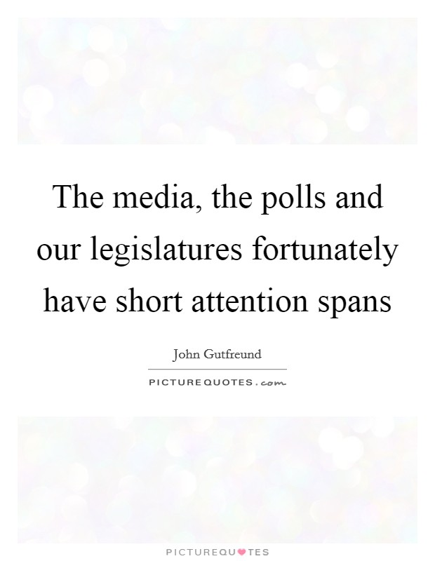 The media, the polls and our legislatures fortunately have short attention spans Picture Quote #1