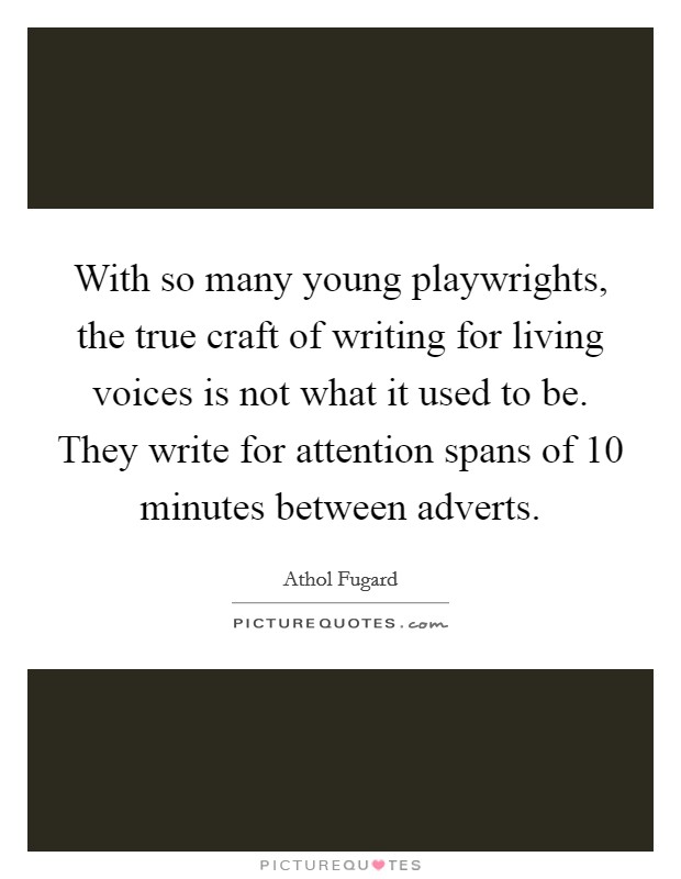 With so many young playwrights, the true craft of writing for living voices is not what it used to be. They write for attention spans of 10 minutes between adverts Picture Quote #1