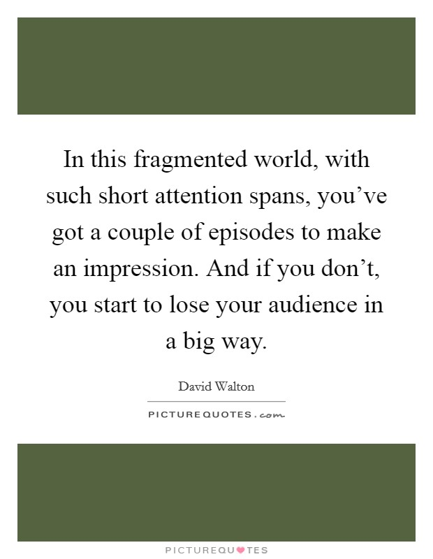In this fragmented world, with such short attention spans, you've got a couple of episodes to make an impression. And if you don't, you start to lose your audience in a big way Picture Quote #1