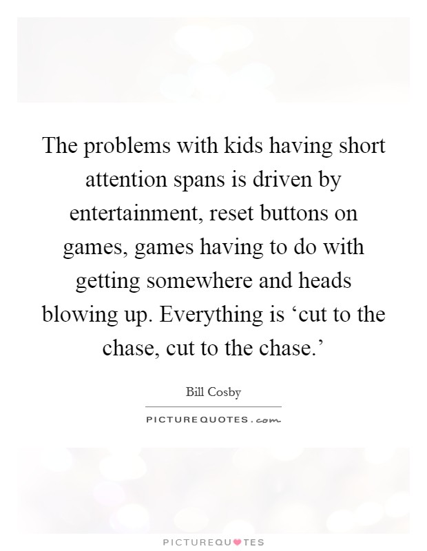 The problems with kids having short attention spans is driven by entertainment, reset buttons on games, games having to do with getting somewhere and heads blowing up. Everything is 'cut to the chase, cut to the chase.' Picture Quote #1