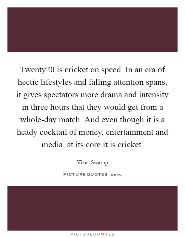 Twenty20 is cricket on speed. In an era of hectic lifestyles and falling attention spans, it gives spectators more drama and intensity in three hours that they would get from a whole-day match. And even though it is a heady cocktail of money, entertainment and media, at its core it is cricket Picture Quote #1