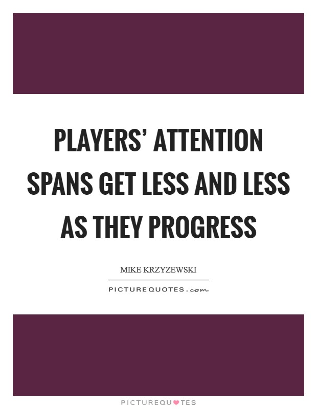 Players' attention spans get less and less as they progress Picture Quote #1