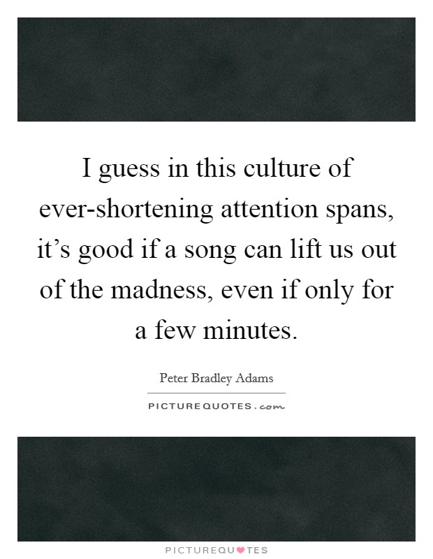 I guess in this culture of ever-shortening attention spans, it's good if a song can lift us out of the madness, even if only for a few minutes Picture Quote #1