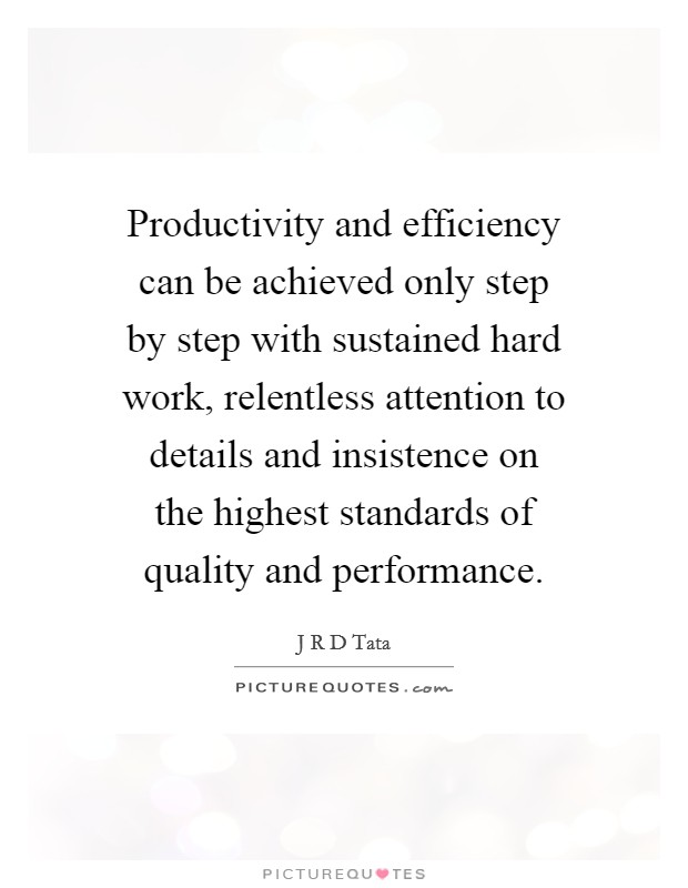 Productivity and efficiency can be achieved only step by step with sustained hard work, relentless attention to details and insistence on the highest standards of quality and performance Picture Quote #1