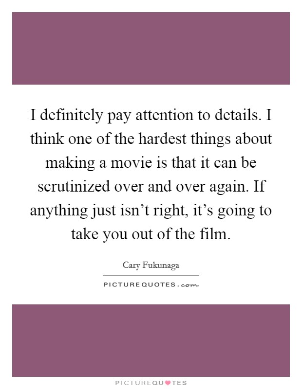 I definitely pay attention to details. I think one of the hardest things about making a movie is that it can be scrutinized over and over again. If anything just isn't right, it's going to take you out of the film Picture Quote #1