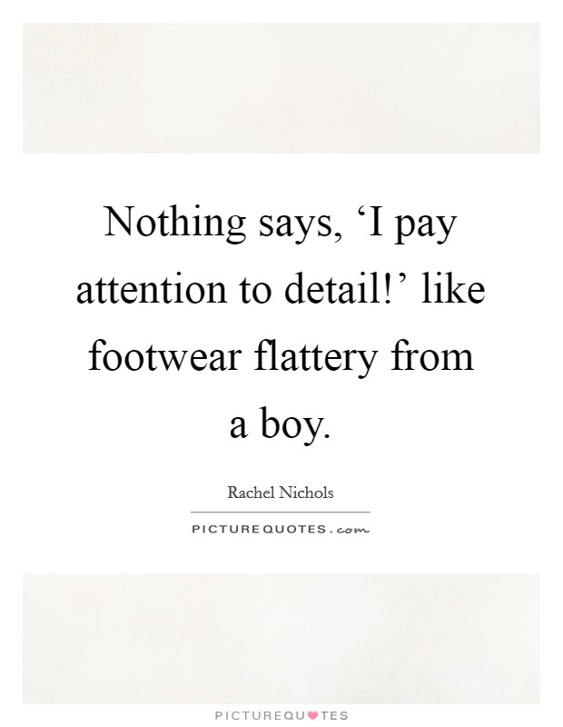 Nothing says, 'I pay attention to detail!' like footwear flattery from a boy Picture Quote #1