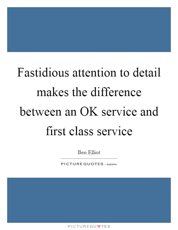 Fastidious attention to detail makes the difference between an OK service and first class service Picture Quote #1