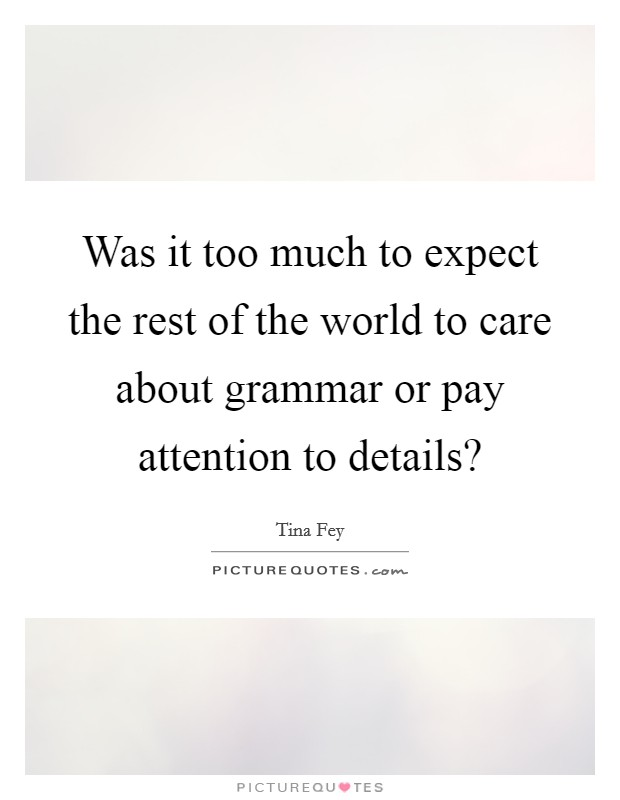 Was it too much to expect the rest of the world to care about grammar or pay attention to details? Picture Quote #1