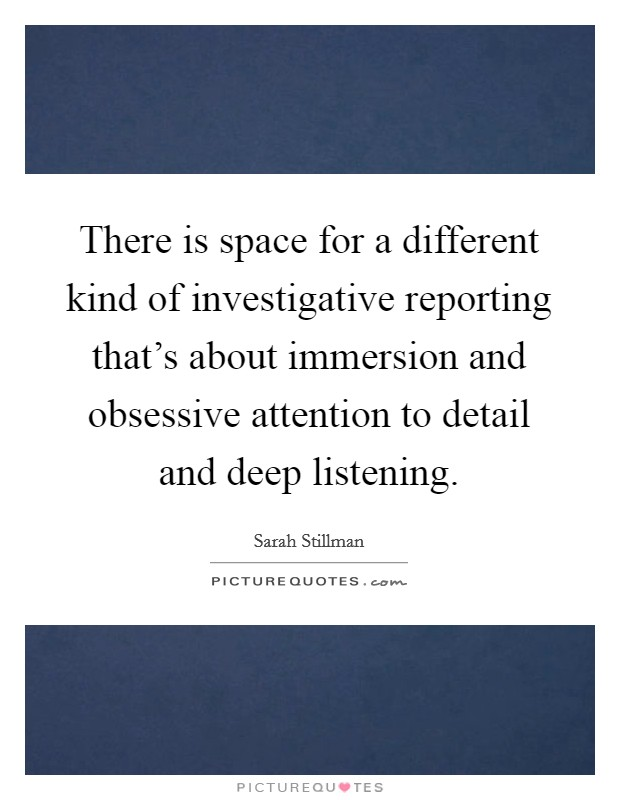 There is space for a different kind of investigative reporting that's about immersion and obsessive attention to detail and deep listening Picture Quote #1