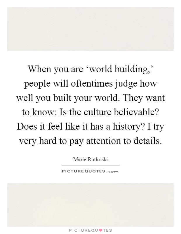 When you are 'world building,' people will oftentimes judge how well you built your world. They want to know: Is the culture believable? Does it feel like it has a history? I try very hard to pay attention to details Picture Quote #1