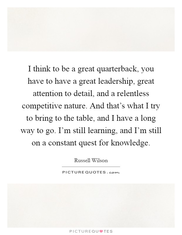 I think to be a great quarterback, you have to have a great leadership, great attention to detail, and a relentless competitive nature. And that's what I try to bring to the table, and I have a long way to go. I'm still learning, and I'm still on a constant quest for knowledge Picture Quote #1