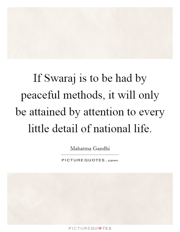 If Swaraj is to be had by peaceful methods, it will only be attained by attention to every little detail of national life. Picture Quote #1