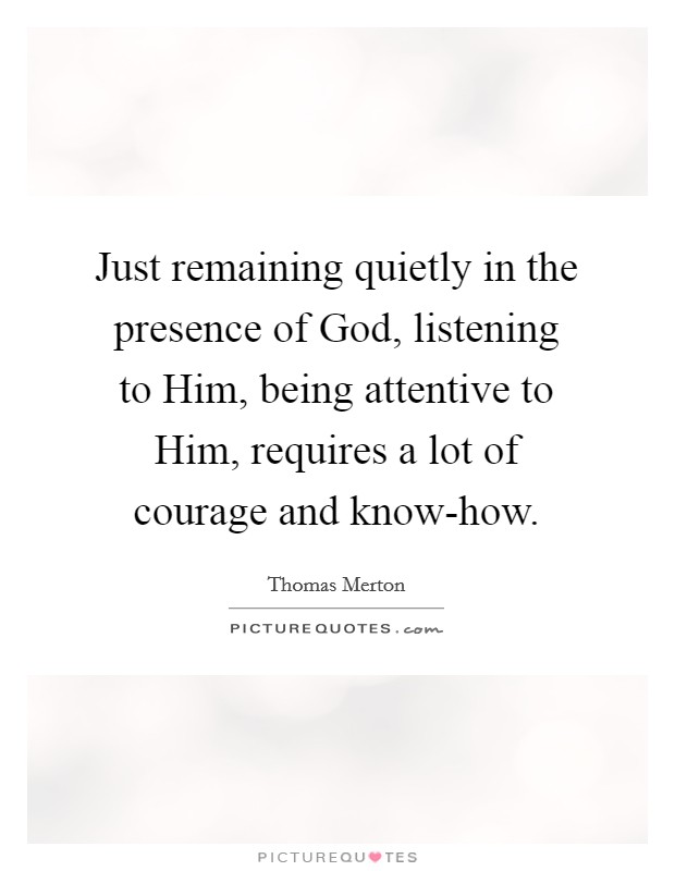 Just remaining quietly in the presence of God, listening to Him, being attentive to Him, requires a lot of courage and know-how Picture Quote #1