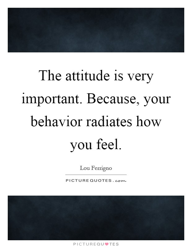The attitude is very important. Because, your behavior radiates how you feel Picture Quote #1