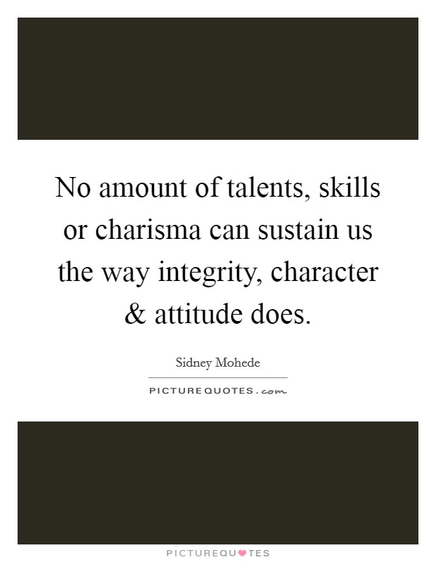 No amount of talents, skills or charisma can sustain us the way integrity, character and attitude does Picture Quote #1