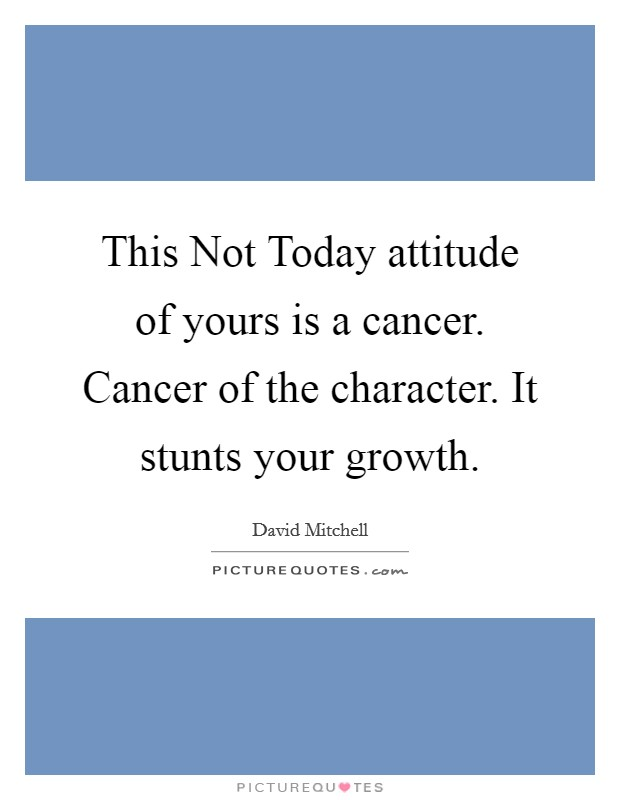 This Not Today attitude of yours is a cancer. Cancer of the character. It stunts your growth Picture Quote #1