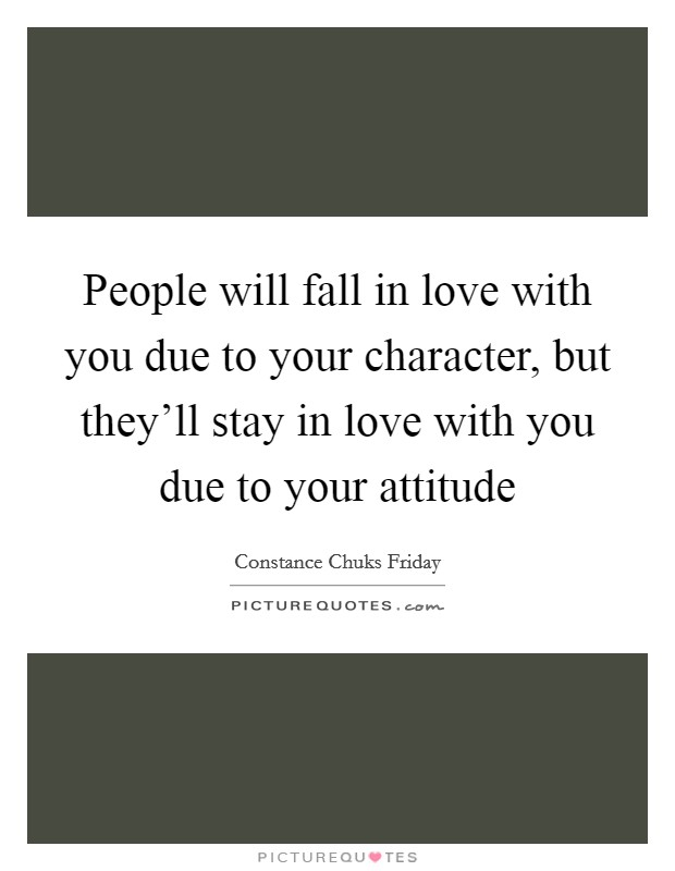 People will fall in love with you due to your character, but they'll stay in love with you due to your attitude Picture Quote #1