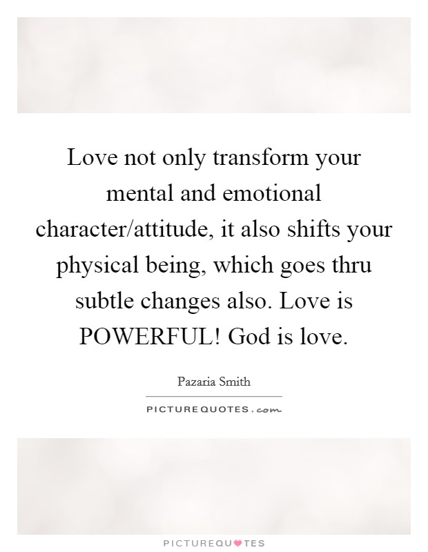 Love not only transform your mental and emotional character/attitude, it also shifts your physical being, which goes thru subtle changes also. Love is POWERFUL! God is love Picture Quote #1