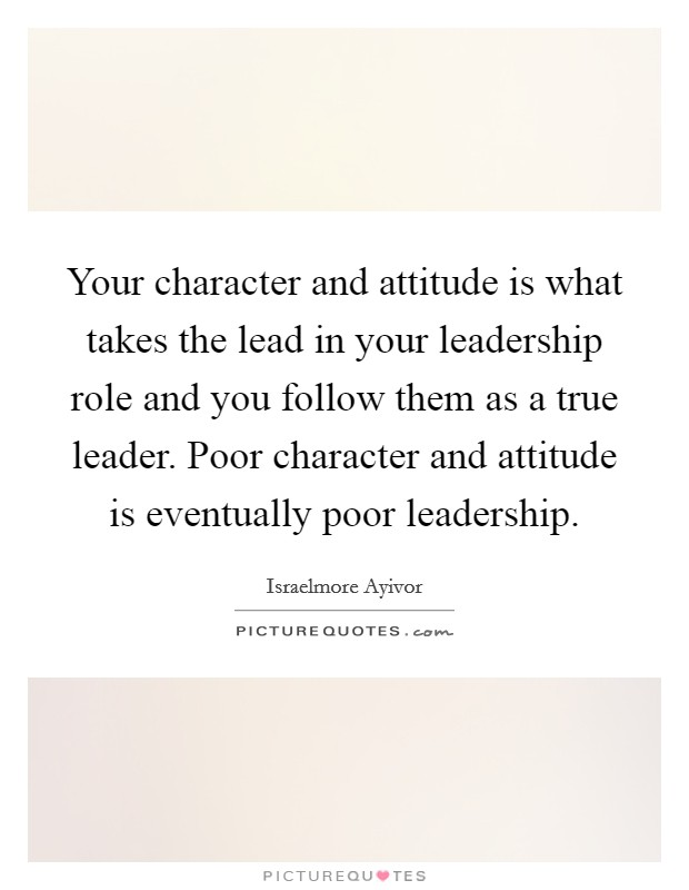 Your character and attitude is what takes the lead in your leadership role and you follow them as a true leader. Poor character and attitude is eventually poor leadership Picture Quote #1