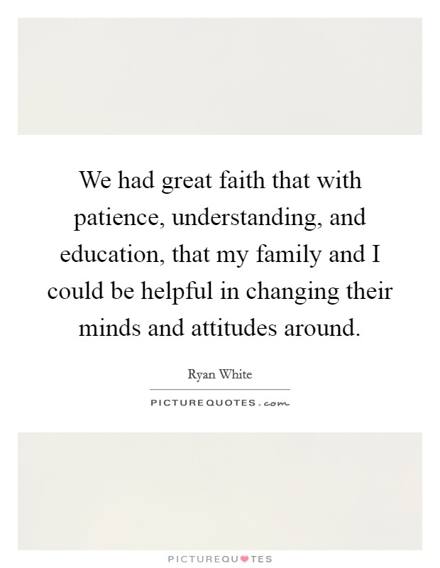 We had great faith that with patience, understanding, and education, that my family and I could be helpful in changing their minds and attitudes around Picture Quote #1