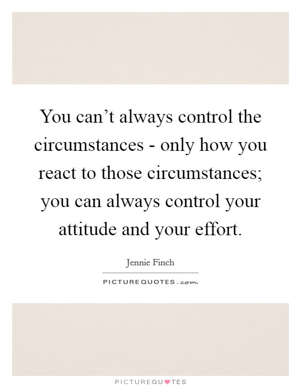 You can't always control the circumstances - only how you react to those circumstances; you can always control your attitude and your effort Picture Quote #1