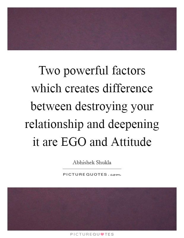 Two powerful factors which creates difference between destroying your relationship and deepening it are EGO and Attitude Picture Quote #1