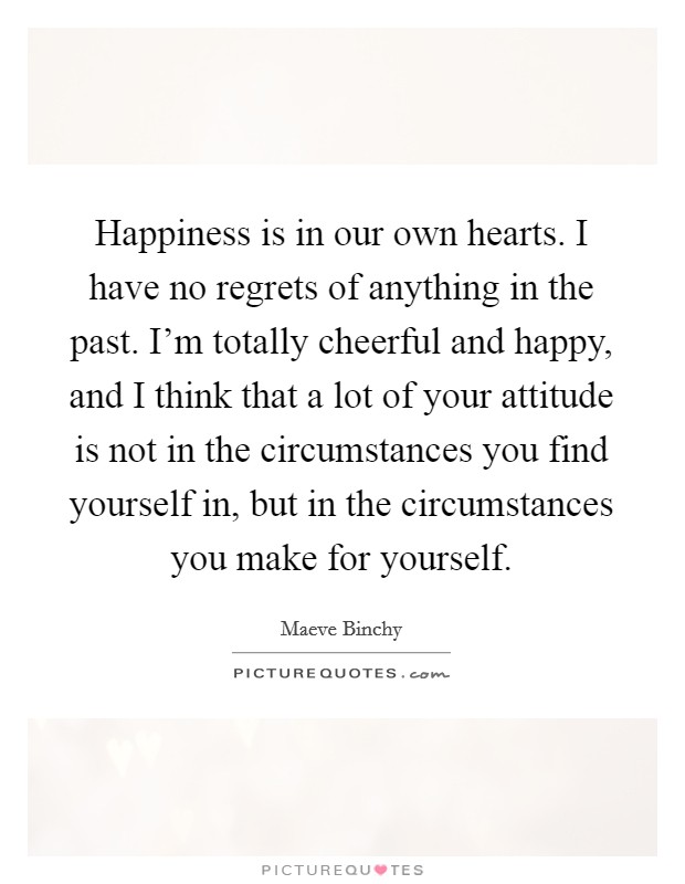 Happiness is in our own hearts. I have no regrets of anything in the past. I'm totally cheerful and happy, and I think that a lot of your attitude is not in the circumstances you find yourself in, but in the circumstances you make for yourself Picture Quote #1