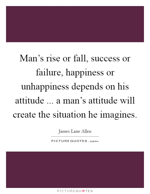 Man's rise or fall, success or failure, happiness or unhappiness depends on his attitude ... a man's attitude will create the situation he imagines Picture Quote #1