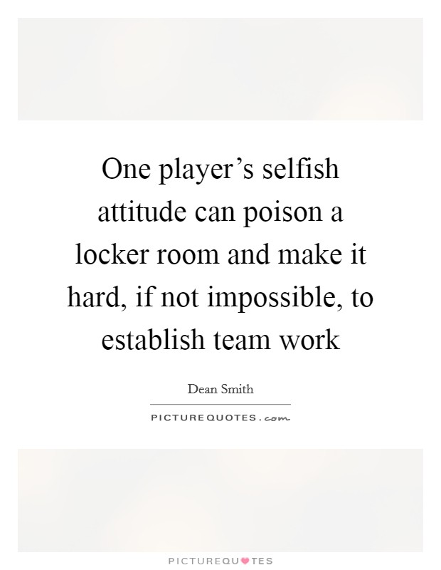 One player's selfish attitude can poison a locker room and make it hard, if not impossible, to establish team work Picture Quote #1