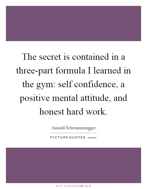 The secret is contained in a three-part formula I learned in the gym: self confidence, a positive mental attitude, and honest hard work Picture Quote #1