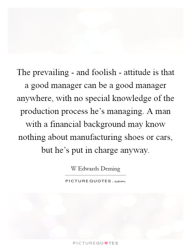 The prevailing - and foolish - attitude is that a good manager can be a good manager anywhere, with no special knowledge of the production process he's managing. A man with a financial background may know nothing about manufacturing shoes or cars, but he's put in charge anyway. Picture Quote #1