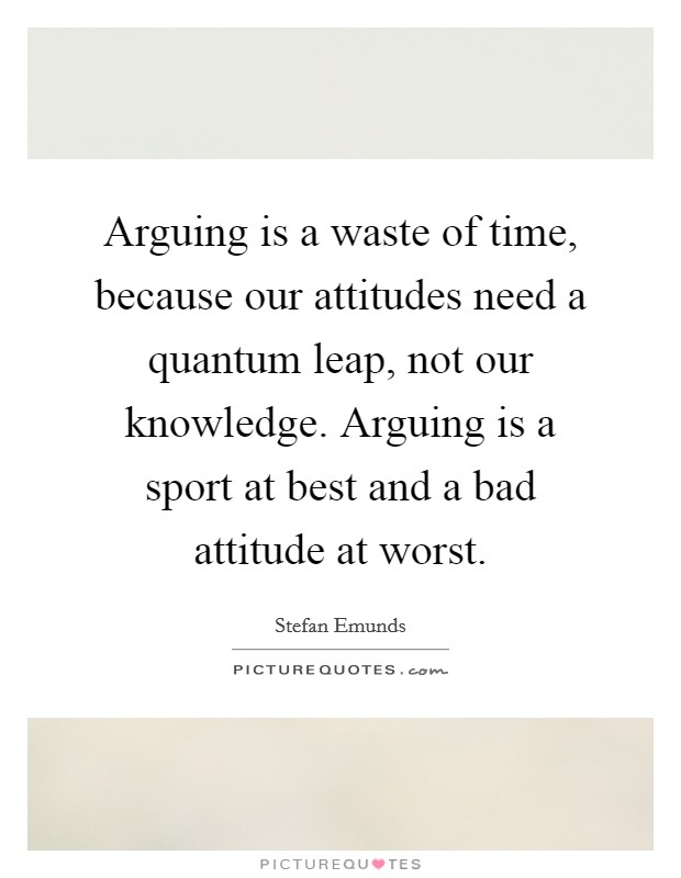 Arguing is a waste of time, because our attitudes need a quantum leap, not our knowledge. Arguing is a sport at best and a bad attitude at worst Picture Quote #1