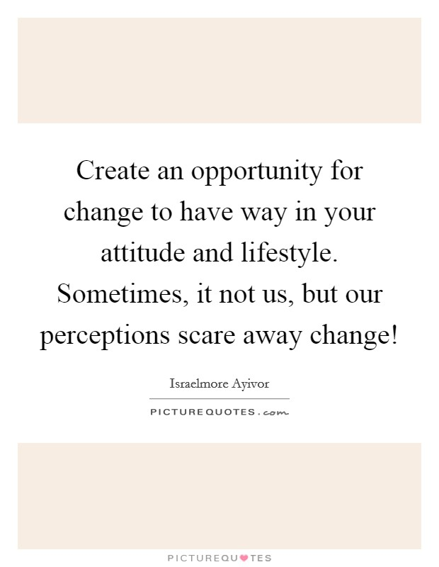 Create an opportunity for change to have way in your attitude and lifestyle. Sometimes, it not us, but our perceptions scare away change! Picture Quote #1