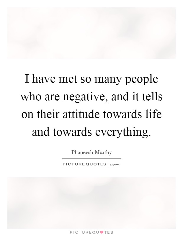 I have met so many people who are negative, and it tells on their attitude towards life and towards everything Picture Quote #1