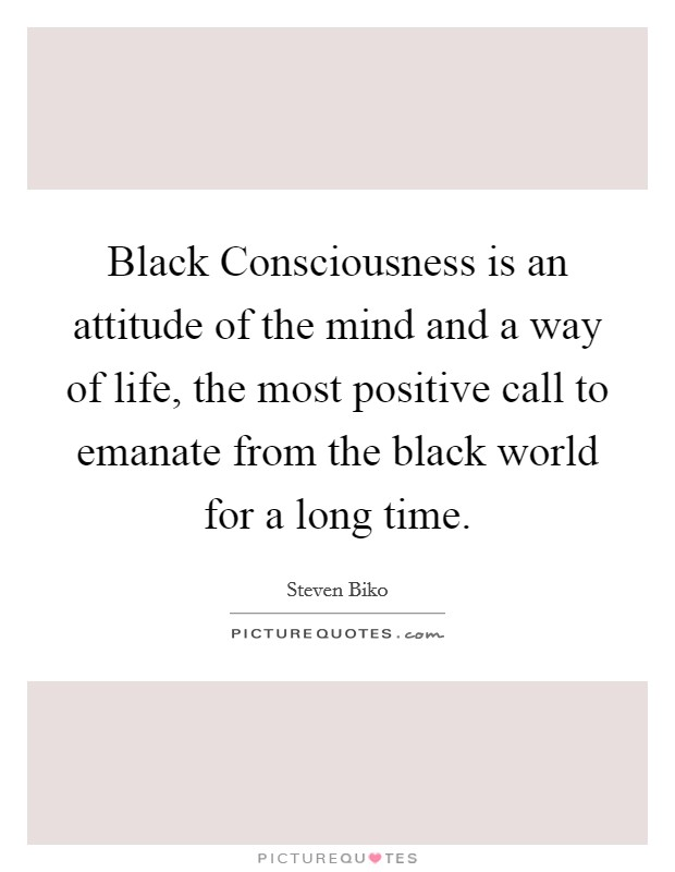 Black Consciousness is an attitude of the mind and a way of life, the most positive call to emanate from the black world for a long time Picture Quote #1