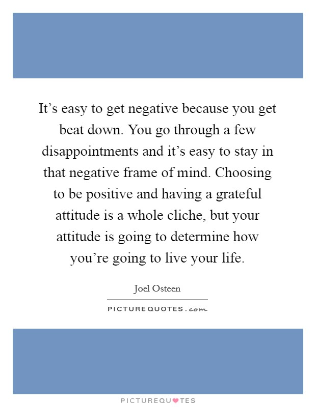 It\'s easy to get negative because you get beat down. You go ...