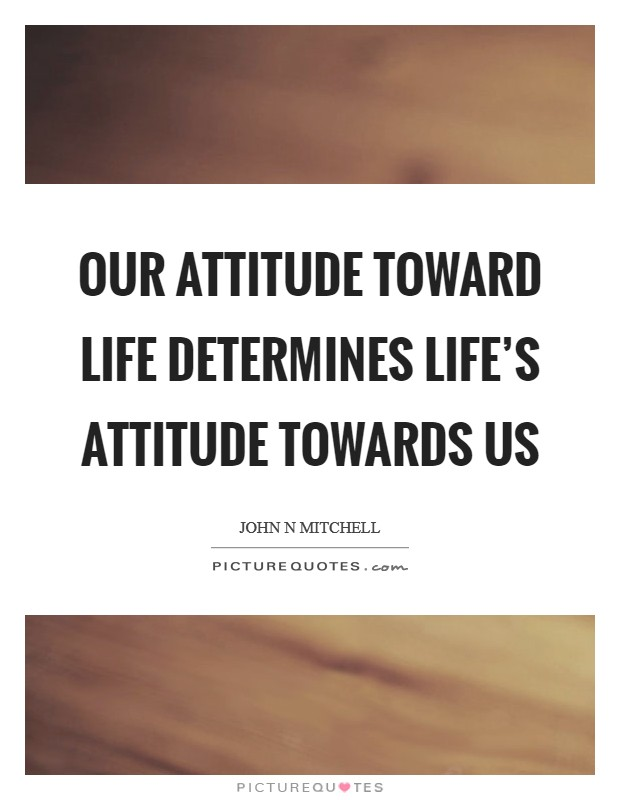 the incredible importance of our attitude towards life They determine, in part, our attitudes towards unions and management and our belief that certain laws are 'good' or 'bad' attitudes are important in the study of social psychology because they influence the amount of attention and the type of judgment an individual may give to a specific subject.