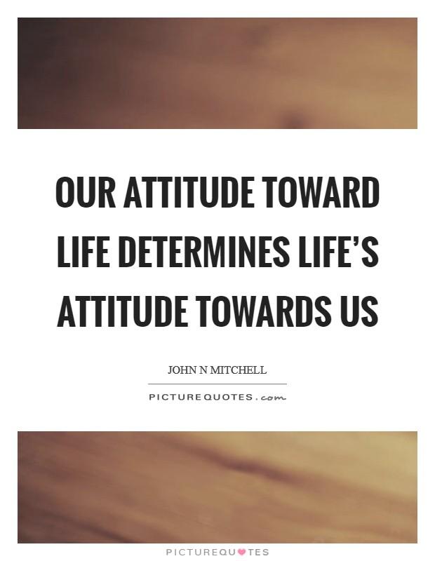 Our attitude toward life determines life's attitude towards us Picture Quote #1