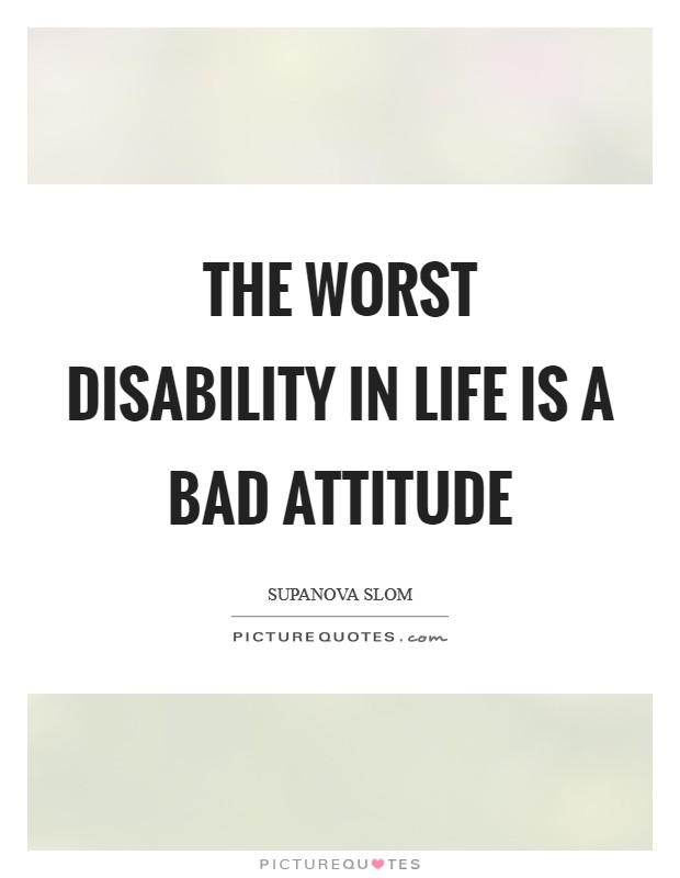 The worst disability in life is a bad attitude Picture Quote #1