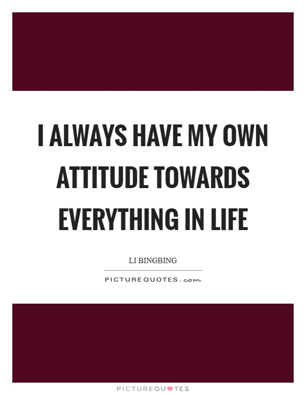 I always have my own attitude towards everything in life Picture Quote #1